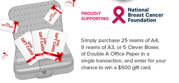 Proudly supporting National Breast Cancer Foundation. Simply purchase 25 reams of A4, 9 reams of A3, or 5 Clever Boxes of Double A Office Paper in a single transaction, and enter for your chance to win a $500 gift card.
